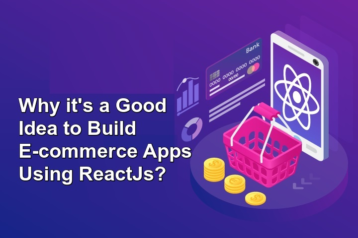 Why it's a Good Idea to Build E-commerce Apps Using ReactJs?