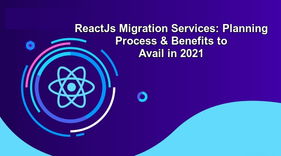 ReactJs Migration Services Planning Process & Benefits to Avail in 2021