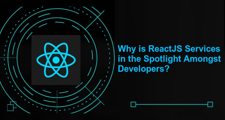 Why is ReactJS Services in the Spotlight Amongst Developers