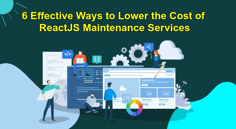 6 Effective Ways to Lower the Cost of ReactJS Maintenance Services